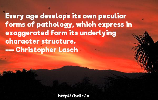 Every age develops its own peculiar forms of pathology, which express in exaggerated form its underlying character structure.  -   Christopher Lasch     Quotes