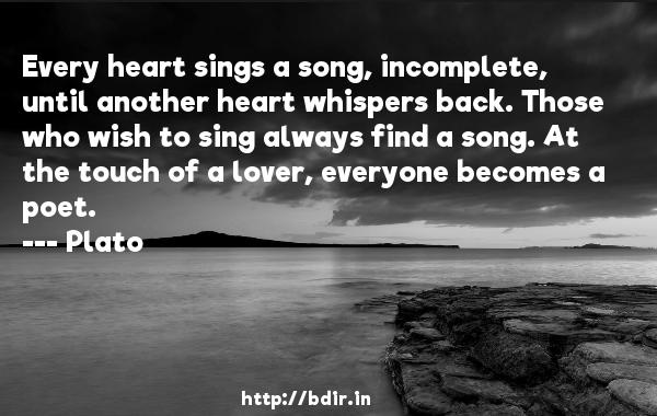 Every heart sings a song, incomplete, until another heart whispers back. Those who wish to sing always find a song. At the touch of a lover, everyone becomes a poet.  -    Plato     Quotes