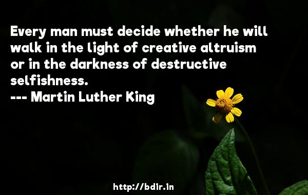 Every man must decide whether he will walk in the light of creative altruism or in the darkness of destructive selfishness.  -   Martin Luther King     Quotes