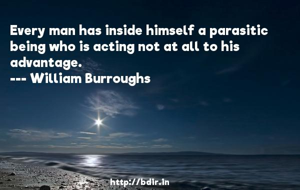Every man has inside himself a parasitic being who is acting not at all to his advantage.  -   William Burroughs     Quotes