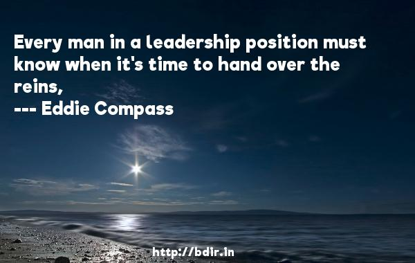 Every man in a leadership position must know when it's time to hand over the reins,  -   Eddie Compass     Quotes