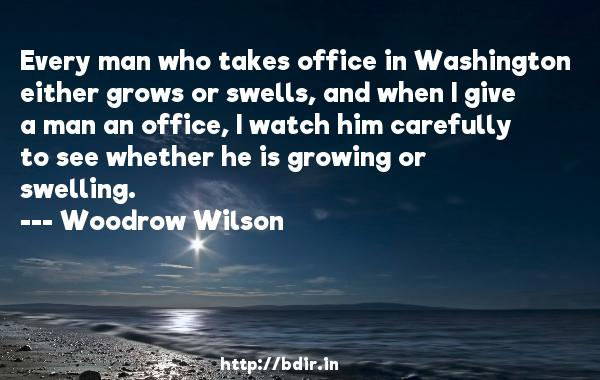 Every man who takes office in Washington either grows or swells, and when I give a man an office, I watch him carefully to see whether he is growing or swelling.  -   Woodrow Wilson     Quotes