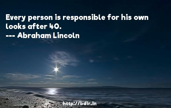 Every person is responsible for his own looks after 40.  -   Abraham Lincoln     Quotes