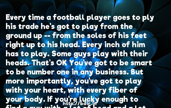 Every time a football player goes to ply his trade he's got to play from the ground up -- from the soles of his feet right up to his head. Every inch of him has to play. Some guys play with their heads. That's OK You've got to be smart to be number one in any business. But more importantly, you've got to play with your heart, with every fiber of your body. If you're lucky enough to find a guy with a lot of head and a lot of heart, he's never going to come off the field second.  -   Vince Lombardi     Quotes