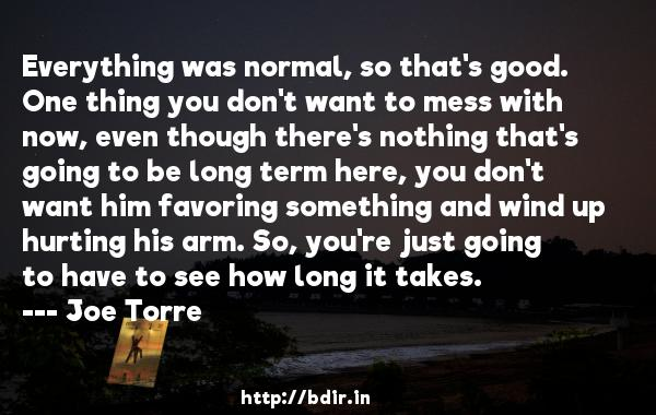Everything was normal, so that's good. One thing you don't want to mess with now, even though there's nothing that's going to be long term here, you don't want him favoring something and wind up hurting his arm. So, you're just going to have to see how long it takes.  -   Joe Torre     Quotes
