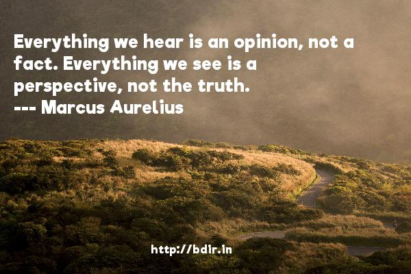 Everything we hear is an opinion, not a fact. Everything we see is a perspective, not the truth.  -   Marcus Aurelius     Quotes