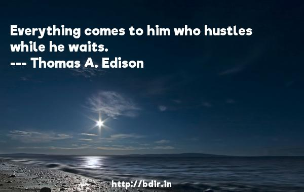 Everything comes to him who hustles while he waits.  -   Thomas A. Edison     Quotes