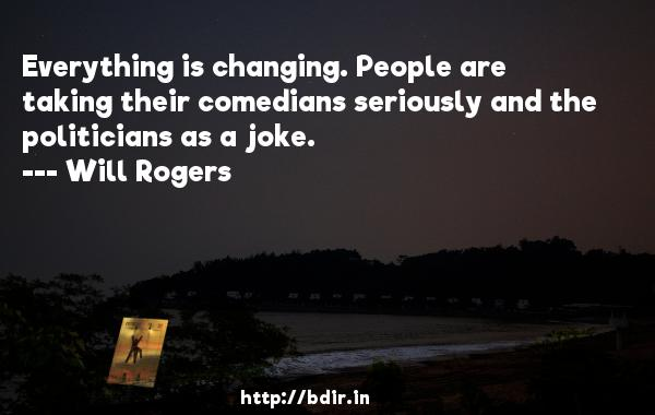 Everything is changing. People are taking their comedians seriously and the politicians as a joke.  -   Will Rogers     Quotes