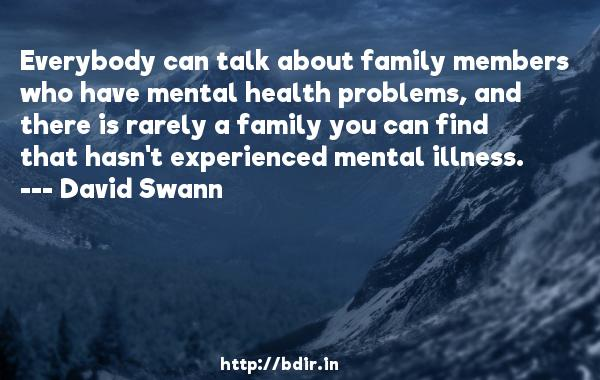 Everybody can talk about family members who have mental health problems, and there is rarely a family you can find that hasn't experienced mental illness.  -   David Swann     Quotes