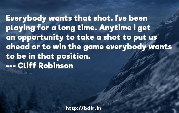 Everybody wants that shot. I've been playing for a long time. Anytime I get an opportunity to take a shot to put us ahead or to win the game everybody wants to be in that position.  -   Cliff Robinson     Quotes