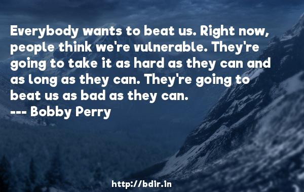 Everybody wants to beat us. Right now, people think we're vulnerable. They're going to take it as hard as they can and as long as they can. They're going to beat us as bad as they can.  -   Bobby Perry     Quotes