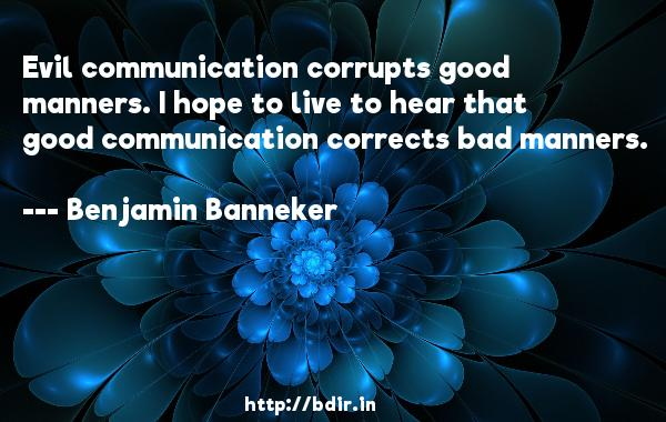 Evil communication corrupts good manners. I hope to live to hear that good communication corrects bad manners.  -   Benjamin Banneker     Quotes