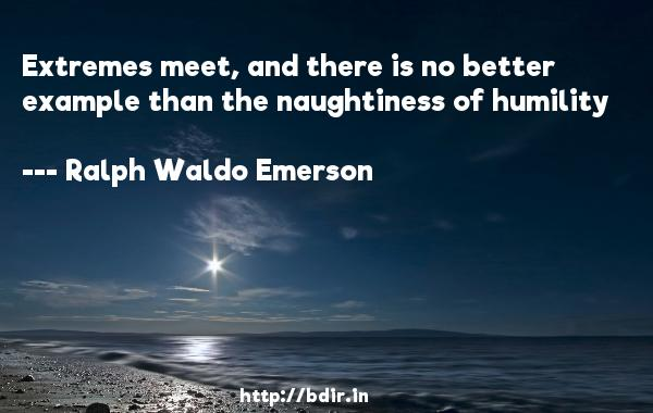 Extremes meet, and there is no better example than the naughtiness of humility  -   Ralph Waldo Emerson     Quotes