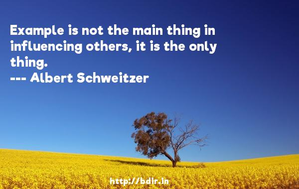Example is not the main thing in influencing others, it is the only thing.  -   Albert Schweitzer     Quotes