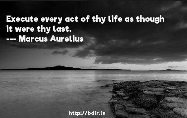 Execute every act of thy life as though it were thy last.  -   Marcus Aurelius     Quotes