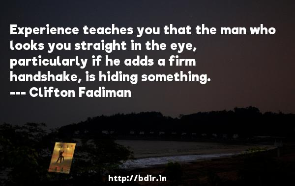 Experience teaches you that the man who looks you straight in the eye, particularly if he adds a firm handshake, is hiding something.  -   Clifton Fadiman     Quotes
