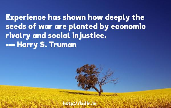 Experience has shown how deeply the seeds of war are planted by economic rivalry and social injustice.  -   Harry S. Truman     Quotes