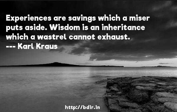 Experiences are savings which a miser puts aside. Wisdom is an inheritance which a wastrel cannot exhaust.  -   Karl Kraus     Quotes