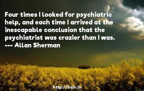 Four times I looked for psychiatric help, and each time I arrived at the inescapable conclusion that the psychiatrist was crazier than I was.  -   Allan Sherman     Quotes