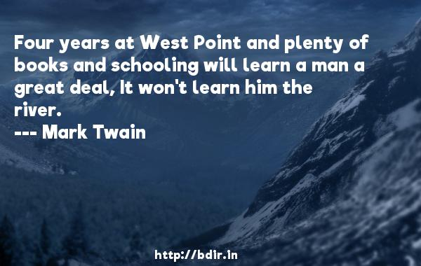 Four years at West Point and plenty of books and schooling will learn a man a great deal, It won't learn him the river.  -   Mark Twain     Quotes
