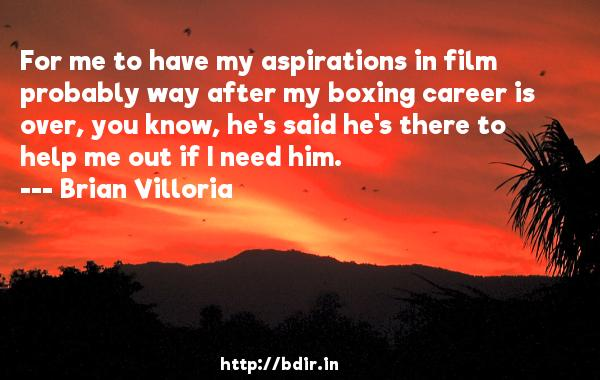 For me to have my aspirations in film probably way after my boxing career is over, you know, he's said he's there to help me out if I need him.  -   Brian Villoria     Quotes