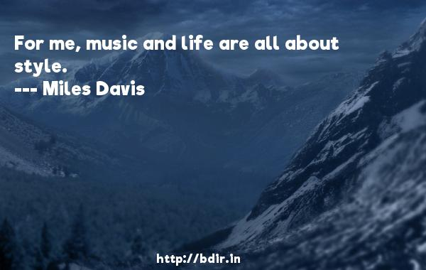 For me, music and life are all about style.  -   Miles Davis     Quotes