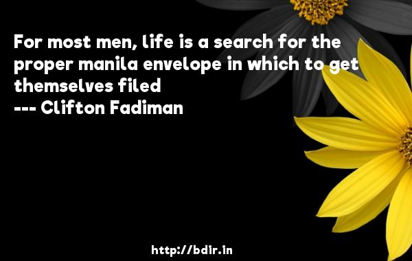 For most men, life is a search for the proper manila envelope in which to get themselves filed  -   Clifton Fadiman     Quotes