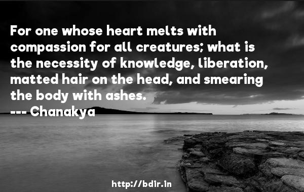 For one whose heart melts with compassion for all creatures; what is the necessity of knowledge, liberation, matted hair on the head, and smearing the body with ashes.  -   Chanakya      Quotes