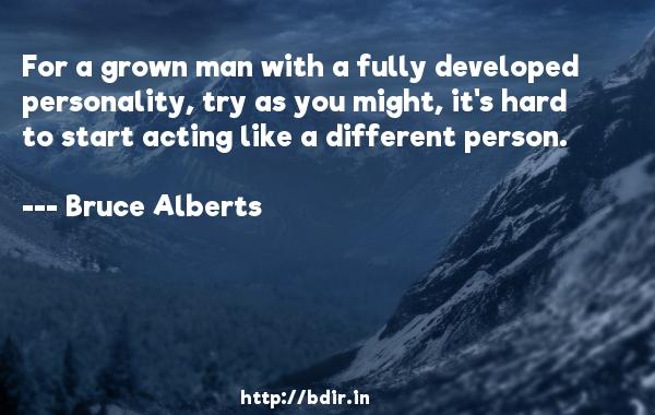 For a grown man with a fully developed personality, try as you might, it's hard to start acting like a different person.  -   Bruce Alberts     Quotes
