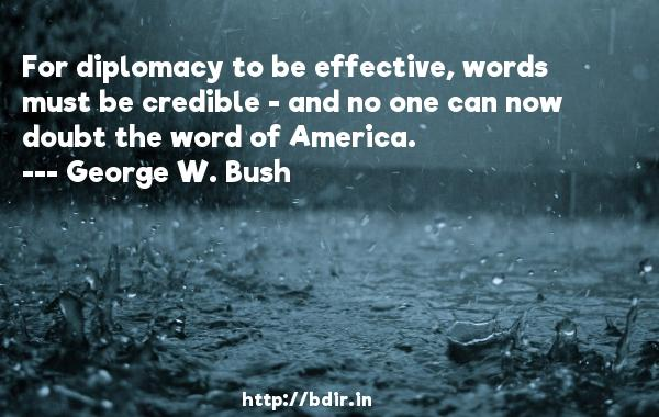 For diplomacy to be effective, words must be credible - and no one can now doubt the word of America.  -   George W. Bush     Quotes