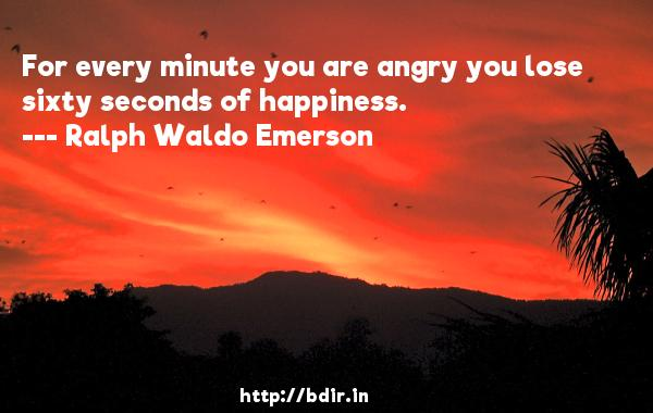 For every minute you are angry you lose sixty seconds of happiness.  -   Ralph Waldo Emerson     Quotes