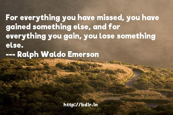 For everything you have missed, you have gained something else, and for everything you gain, you lose something else.  -   Ralph Waldo Emerson     Quotes