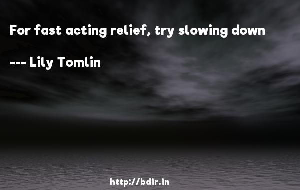 For fast acting relief, try slowing down  -   Lily Tomlin     Quotes