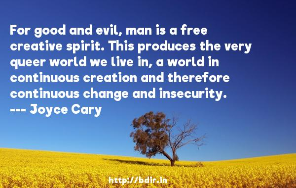 For good and evil, man is a free creative spirit. This produces the very queer world we live in, a world in continuous creation and therefore continuous change and insecurity.  -   Joyce Cary     Quotes