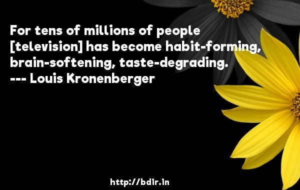 For tens of millions of people [television] has become habit-forming, brain-softening, taste-degrading.  -   Louis Kronenberger     Quotes