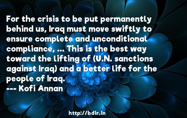 For the crisis to be put permanently behind us, Iraq must move swiftly to ensure complete and unconditional compliance, ... This is the best way toward the lifting of (U.N. sanctions against Iraq) and a better life for the people of Iraq.  -   Kofi Annan     Quotes