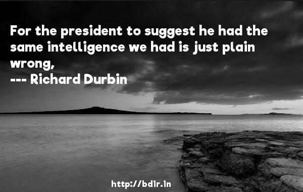 For the president to suggest he had the same intelligence we had is just plain wrong,  -   Richard Durbin     Quotes