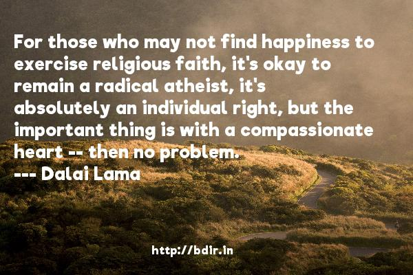 For those who may not find happiness to exercise religious faith, it's okay to remain a radical atheist, it's absolutely an individual right, but the important thing is with a compassionate heart -- then no problem.  -   Dalai Lama     Quotes