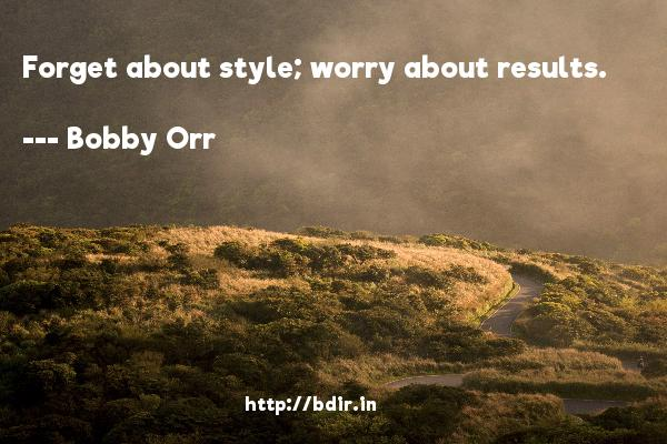 Forget about style; worry about results.  -   Bobby Orr     Quotes