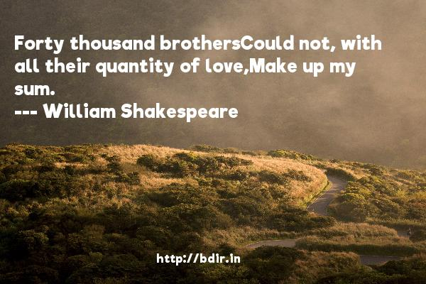Forty thousand brothersCould not, with all their quantity of love,Make up my sum.  -   William Shakespeare     Quotes