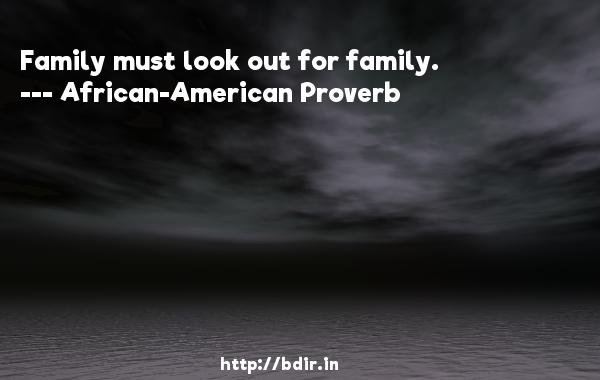 Family must look out for family.  -   African-American Proverb     Quotes