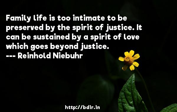 Family life is too intimate to be preserved by the spirit of justice. It can be sustained by a spirit of love which goes beyond justice.  -   Reinhold Niebuhr     Quotes