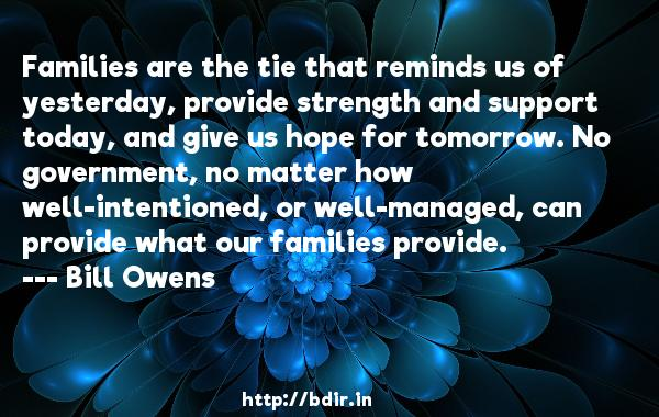 Families are the tie that reminds us of yesterday, provide strength and support today, and give us hope for tomorrow. No government, no matter how well-intentioned, or well-managed, can provide what our families provide.  -   Bill Owens     Quotes