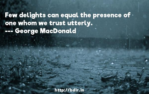 Few delights can equal the presence of one whom we trust utterly.  -   George MacDonald     Quotes