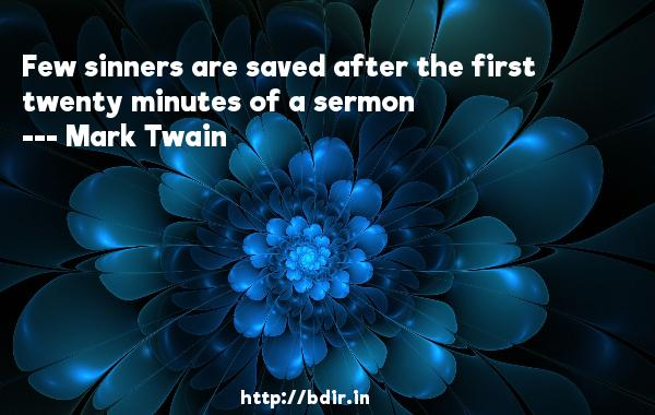 Few sinners are saved after the first twenty minutes of a sermon  -   Mark Twain     Quotes