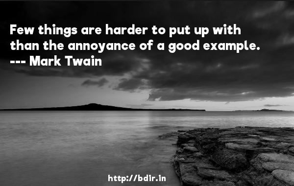 Few things are harder to put up with than the annoyance of a good example.  -   Mark Twain     Quotes