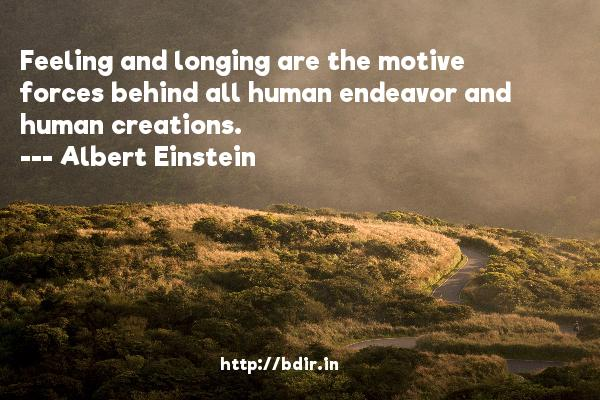Feeling and longing are the motive forces behind all human endeavor and human creations.  -   Albert Einstein     Quotes