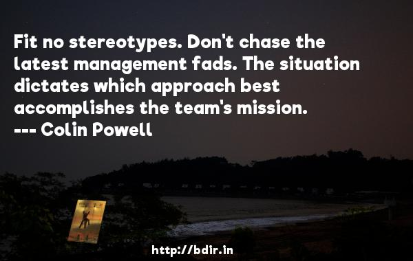 Fit no stereotypes. Don't chase the latest management fads. The situation dictates which approach best accomplishes the team's mission.  -   Colin Powell     Quotes