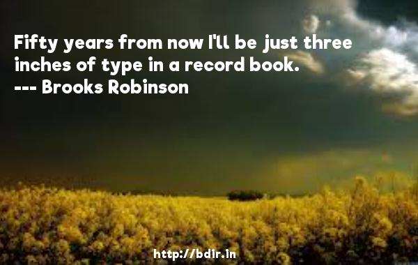 Fifty years from now I'll be just three inches of type in a record book.  -   Brooks Robinson     Quotes