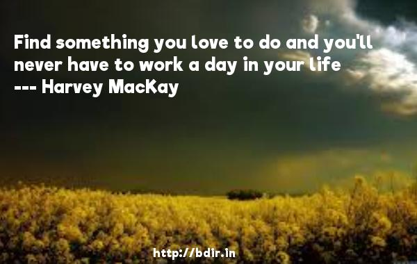 Find something you love to do and you'll never have to work a day in your life  -   Harvey MacKay     Quotes